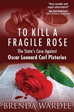To Kill A Fragile Rose: The State's Case Against Oscar Leonard Carl Pistorius