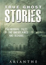 True Ghost Stories: Paranormal Tales of the Unexplained and Bizarre