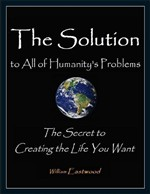 The Solution to All of Humanity's Problems - The Secret to Creating the Life You Want