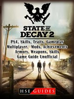 State of Decay 2 PS4, Skills, Traits, Gameplay, Multiplayer, Mods, Achievements, Armory, Weapons, Skills, Game Guide Unofficial
