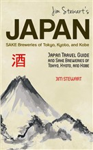 Jim Stewart's Sake Breweries of Japan: Tokyo, Kyoto, and Kobe: Japan Travel Guide and Sake Breweries of Tokyo, Kyoto, and Kobe