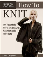 How To Knit: 10 Tutorials For Stylish And Fashionable Projects + Ideas You Can't Miss