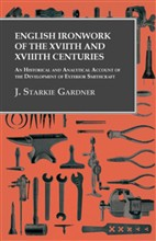 English Ironwork of the XVIIth and XVIIIth Centuries - An Historical and Analytical Account of the Development of Exterior Smithcraft