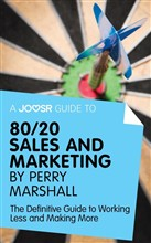 A Joosr Guide to... 80/20 Sales and Marketing by Perry Marshall: The Definitive Guide to Working Less and Making More