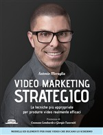 Video marketing strategico. Le tecniche più appropriate per produrre video realmente efficaci