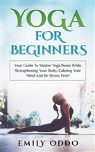 Yoga: For Beginners: Your Guide To Master Yoga Poses While Strengthening Your Body, Calming Your Mind And Be Stress Free!