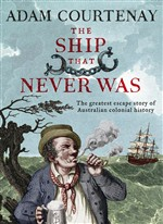 The Ship That Never Was: The Greatest Escape Story Of Australian Colonial History