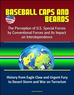Baseball Caps and Beards: The Perception of U.S. Special Forces by Conventional Forces and Its Impact on Interdependence - History from Eagle Claw and Urgent Fury to Desert Storm and War on Terrorism