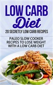Low Carb Diet - 20 Secretly Low Carb Recipes - Paleo Slow Cooker Recipes to Lose Weight with a Low Carb Diet