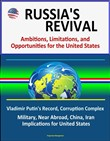 Russia's Revival: Ambitions, Limitations, and Opportunities for the United States - Vladimir Putin's Record, Corruption Complex, Military, Near Abroad, China, Iran, Implications for United States