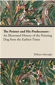 The Pointer and His Predecessors: An Illustrated History of the Pointing Dog from the Earliest Times