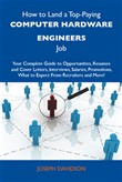 How to Land a Top-Paying Computer hardware engineers Job: Your Complete Guide to Opportunities, Resumes and Cover Letters, Interviews, Salaries, Promotions, What to Expect From Recruiters and More