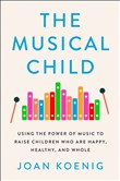 The Musical Child: Using the Power of Music to Raise Children Who are Happy, Healthy and Whole