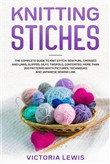 knitting Stiches: The Complete Guide To Knit Stitch: Sew Purl, Crossed and Links, Slipped, Silky, Twofold, Contorted. More Than 200 Patterns Whith Pictures, Techniques and Japanese Sewing Line