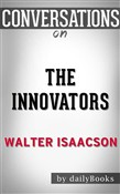 The Innovators: How a Group of Hackers, Geniuses, and Geeks Created the Digital Revolution by Walter Isaacson | Conversation Starters