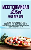 Mediterranean Diet - Your New Life - The Best Mediterranean Diet Cookbook for Beginners, Full of Meals, Diet Plans & Recipes for Weight Loss and Better Health
