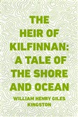 The Heir of Kilfinnan: A Tale of the Shore and Ocean