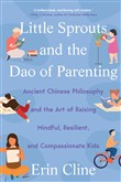 Little Sprouts and the Dao of Parenting: Ancient Chinese Philosophy and the Art of Raising Mindful, Resilient, and Compassionate Kids