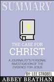 Summary: The Case for Christ: A Journalist's Personal Investigation of the Evidence for Jesus