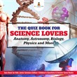 The Quiz Book for Science Lovers : Anatomy, Astronomy, Biology, Physics and More | Quiz Book for Kids Junior Scholars Edition | Children's Questions & Answer Game Books