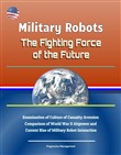Military Robots: The Fighting Force of the Future - Examination of Culture of Casualty Aversion, Comparison of World War II Airpower and Current Rise of Military Robot Interaction