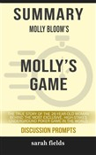 Summary of Molly's Game: The True Story of the 26-Year-Old Woman Behind the Most Exclusive, High-Stakes Underground Poker Game in the World by Molly Bloom (Discussion Prompts)