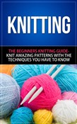 Knitting - The Beginners Knitting Guide - Knit Amazing Patterns with the Techniques You Have to Know