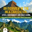 An Overview of the Inca Civilization : Cities, Government and Daily Living | Ancient History for Kids Junior Scholars Edition | Children's Ancient History