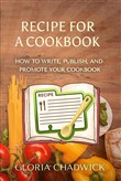 Recipe for a Cookbook: How to Write, Publish, and Promote Your Cookbook