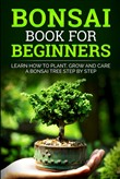 Bonsai Book For Beginners : Learn How To Plant, Grow and Care a Bonsai Tree Step By Step
