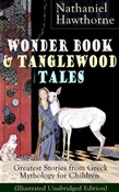 "Wonder Book & Tanglewood Tales – Greatest Stories from Greek Mythology for Children (Illustrated Unabridged Edition): Captivating Stories of Epic Heroes and Heroines from the Renowned American Author of ""The Scarlet Letter"" and ""The House of Seven Ga"