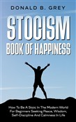 Stocism Book Of Happiness : How To Be A Stoic In The Modern World For Beginners Seeking Peace, Wisdom, Self-Discipline And Calmness In Life