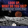 Look Up, What Do You See? Astronomy Made Easy | Astronomy for Beginners Junior Scholars Edition | Children's Astronomy & Space Books