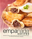 Empanada Recipes: Discover a Classic Latin Savory Pie with Easy Empanada Recipes in a Delicious Empanada Cookbook