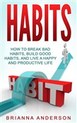 Habits: How to Break Bad Habits, Build Good Habits, and Live a Happy and Productive Life