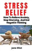 Stress Relief: How To Relieve Anxiety; Stop Worrying, And End Negative Thinking