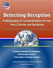 Detecting Deception: A Bibliography of Counterdeception Across Time, Cultures, and Disciplines - Valuable Information for Intelligence Professionals to Reduce Vulnerability to Strategic Surprise