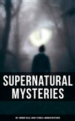 Supernatural Mysteries: 60+ Horror Tales, Ghost Stories & Murder Mysteries