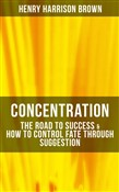 Concentration: The Road To Success & How To Control Fate Through Suggestion