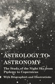 Astrology to Astronomy - The Study of the Night Sky from Ptolemy to Copernicus - With Biographies and Illustrations
