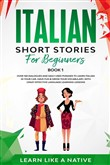 Italian Short Stories for Beginners Book 1: Over 100 Dialogues and Daily Used Phrases to Learn Italian in Your Car. Have Fun & Grow Your Vocabulary, with Crazy Effective Language Learning Lessons