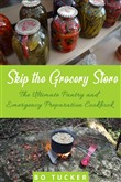 Skip the Grocery Store!: The Ultimate Pantry and Emergency Preparation Cookbook