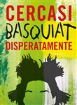 Cercasi Basquiat disperatamente. Ediz. illustrata