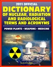 2011 Official Dictionary of Nuclear, Radiation, and Radiological Terms and Acronyms: Nuclear Power Plants, Atomic Weapons, Military Stockpile, Radiation Medicine