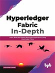 Hyperledger Fabric In-Depth: Learn, Build and Deploy Blockchain Applications Using Hyperledger Fabric