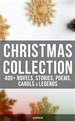Christmas Collection: 400+ Novels, Stories, Poems, Carols & Legends (Illustrated)