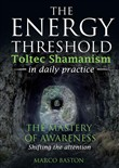 The energy threshold. Toltec shamanism in daily practice. Vol. 1: The mastery of awarness. Shifting the attention