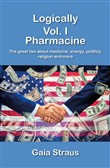 Logically. Vol. 1: Pharmacine. The great lies about medicine, energy, politics, religion and more