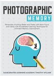 Photographic Memory: Remember Anything Better and Faster with More Focus and Clarity with Accelerated Learning Techniques for Unlimited Memory Improvement