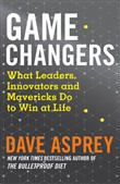 Game Changers: What Leaders, Innovators and Mavericks Do to Win at Life